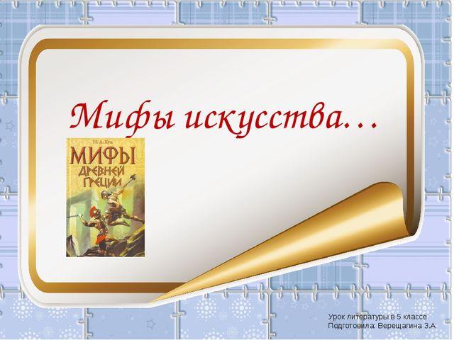 Мифы искусства… Урок литературы в 5 классе Подготовила: Верещагина З.А