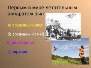 Первым в мире летательным аппаратом был: а) воздушный шар б) воздушный змей в