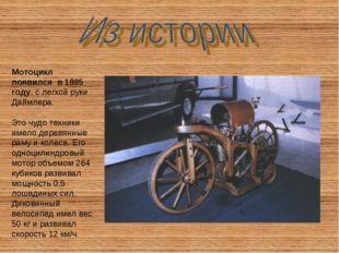 Мотоцикл появился в 1885 году, с легкой руки Даймлера. Это чудо техники имело