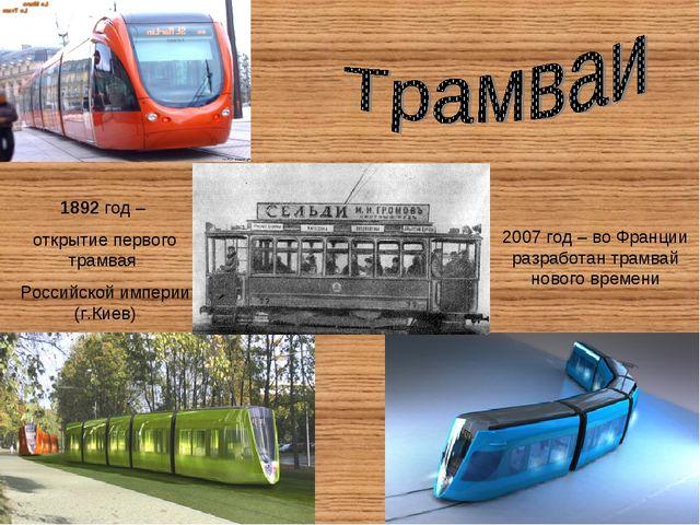 1892 год – открытие первого трамвая Российской империи (г.Киев) 2007 год – во...