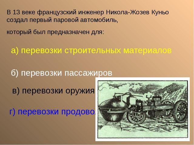 В 13 веке французский инженер Никола-Жозев Куньо создал первый паровой автомо...