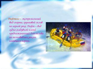 Рафтинг – экстремальный вид спорта, групповой сплав по горной реке. Рафт – в