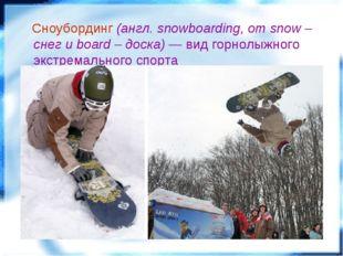 Сноубординг (англ. snowboarding, от snow – снег и board – доска) — вид горно