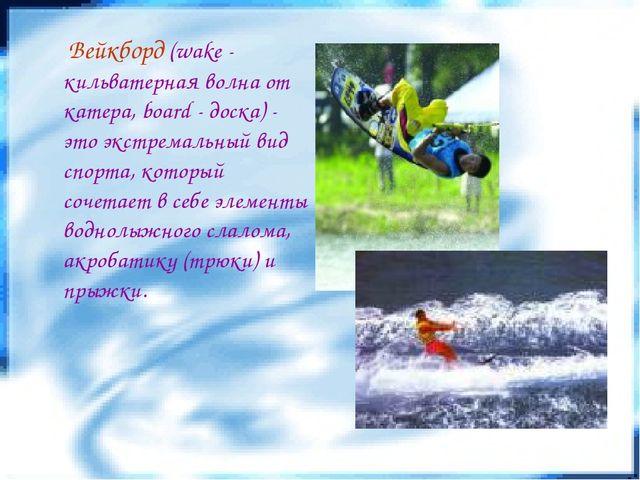 Вейкборд (wake - кильватерная волна от катера, board - доска) - это экстрема...