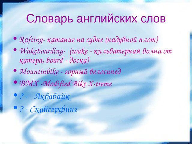 Словарь английских слов Rafting- катание на судне (надувной плот) Wakeboardin...