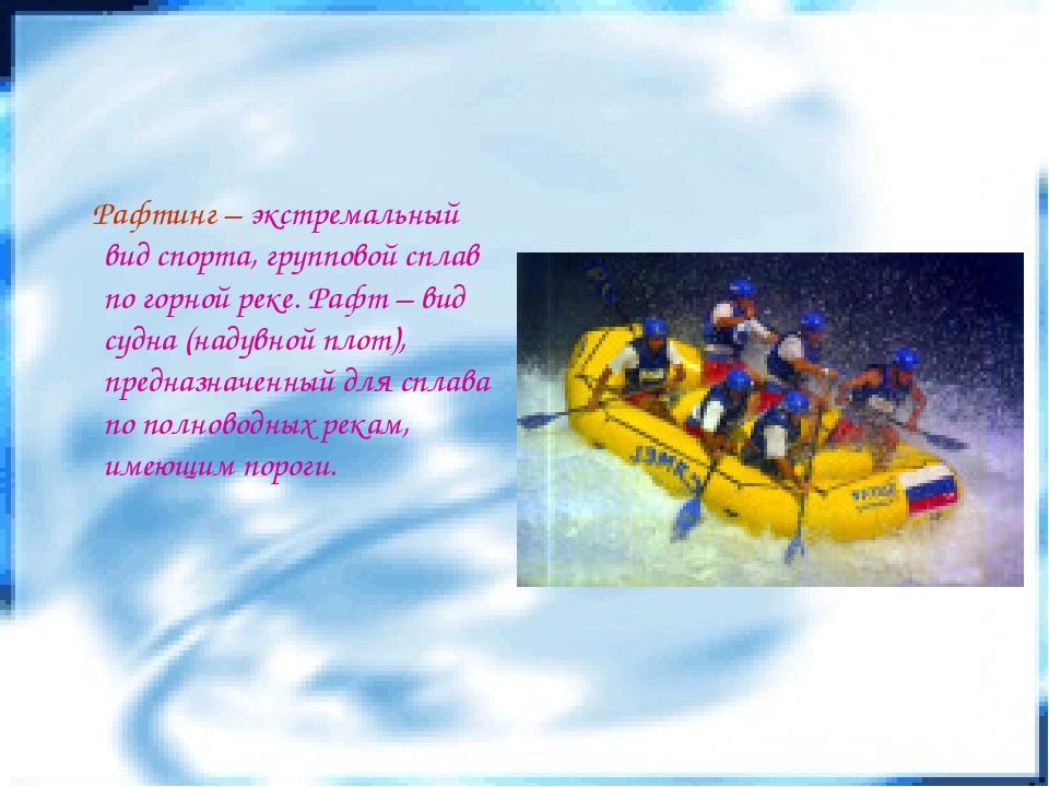 Рафтинг – экстремальный вид спорта, групповой сплав по горной реке. Рафт – в...