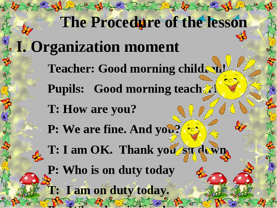 The Procedure of the lesson I. Organization moment Teacher: Good morning chi...