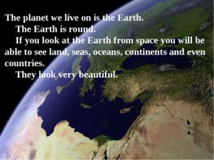 The planet we live on is the Earth. The Earth is round. If you look at the