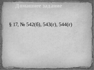 § 17, № 542(б), 543(г), 544(г) Домашнее задание