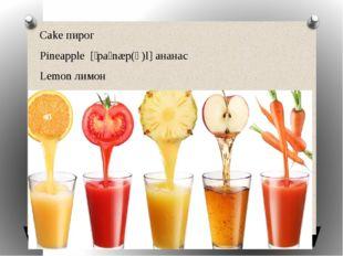 Cake пирог Pineapple [ˈpaɪnæp(ə)l] ананас Lemon лимон Orange juice апельсин