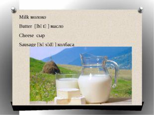 Milk молоко Butter [ˈbʌtə] масло Cheese сыр Sausage [ˈsɒsɪdʒ] колбаса