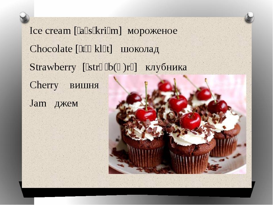 Ice cream [ˌaɪsˈkriːm] мороженое Chocolate [ˈtʃɒklɪt] шоколад Strawberry [ˈ...