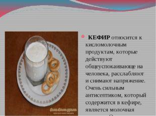 КЕФИР относится к кисломолочным продуктам, которые действуют общеуспокаивающ