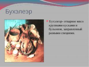 Бухэлеэр Бухэлеэр- отварное мясо крупными кусками и бульоном, заправленный ра