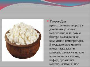 Творог-Для приготовления творога в домашних условиях молоко кипятят, затем б
