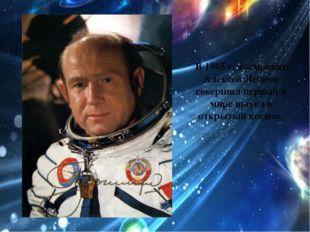В 1965 г. космонавт Алексей Леонов совершил первый в мире выход в открытый ко