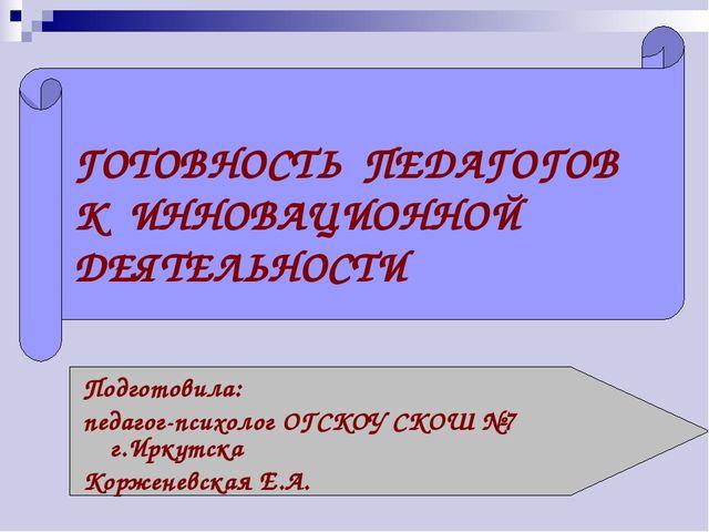 ГОТОВНОСТЬ ПЕДАГОГОВ К ИННОВАЦИОННОЙ ДЕЯТЕЛЬНОСТИ Подготовила: педагог-психол...