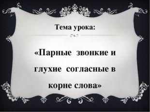 Тема урока: «Парные звонкие и глухие согласные в корне слова»