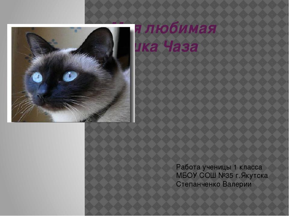 Моя любимая кошка Чаза Работа ученицы 1 класса МБОУ СОШ №35 г.Якутска Степанч...