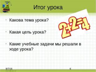 Итог урока Какова тема урока? Какая цель урока? Какие учебные задачи мы решал