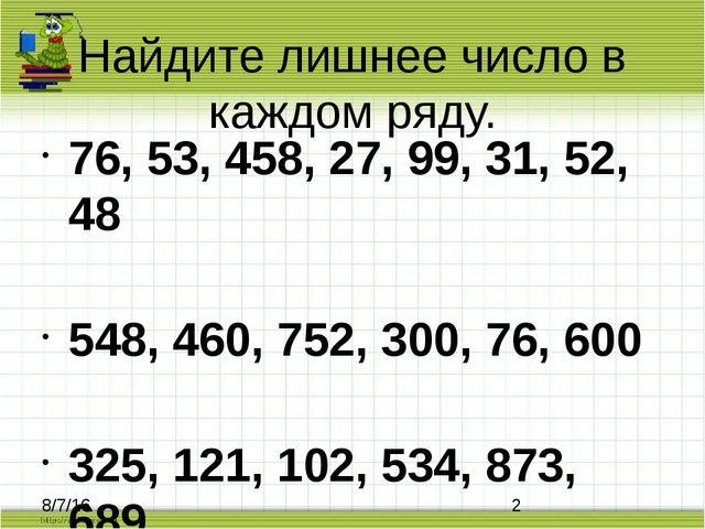 Найдите лишнее число в каждом ряду. 76, 53, 458, 27, 99, 31, 52, 48 548, 460,...
