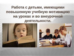 Работа с детьми, имеющими повышенную учебную мотивацию на уроках и во внеуроч