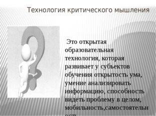 Технология критического мышления Это открытая образовательная технология, ко