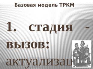 Базовая модель ТРКМ 1. стадия - вызов: актуализация уже имеющихся знаний; про