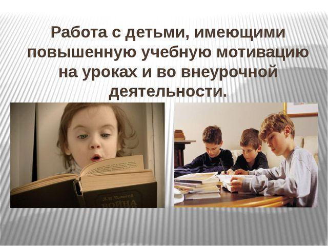 Работа с детьми, имеющими повышенную учебную мотивацию на уроках и во внеуроч...