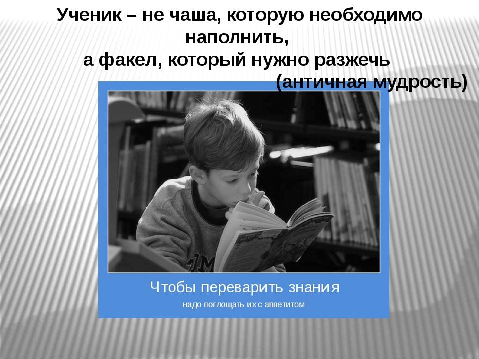 Ученик – не чаша, которую необходимо наполнить, а факел, который нужно разже...