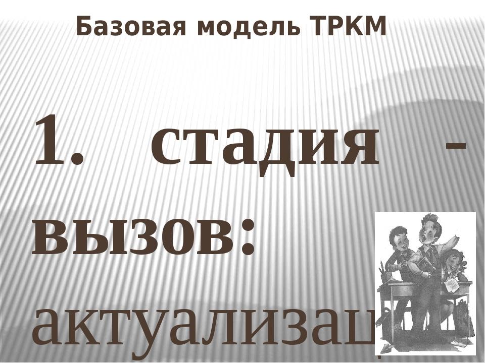 Базовая модель ТРКМ 1. стадия - вызов: актуализация уже имеющихся знаний; про...