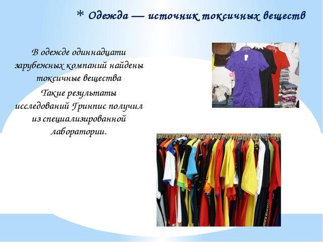 Одежда — источник токсичных веществ В одежде одиннадцати зарубежных компаний...