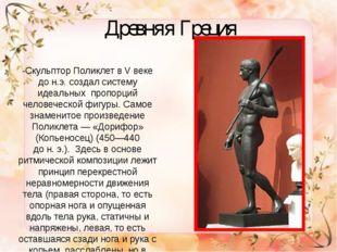 Древняя Греция -Скульптор Поликлет в V веке до н.э. создал систему идеальных