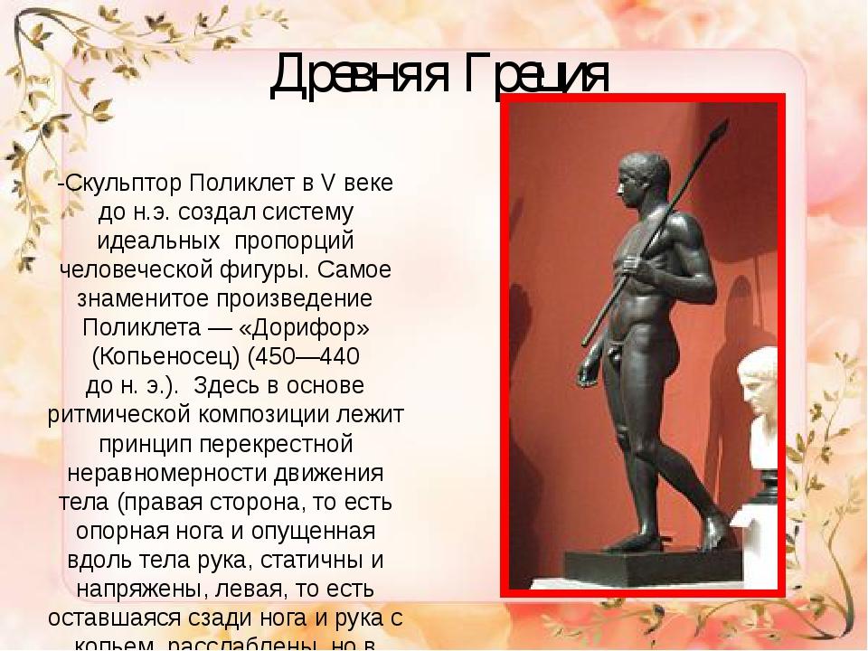 Древняя Греция -Скульптор Поликлет в V веке до н.э. создал систему идеальных...