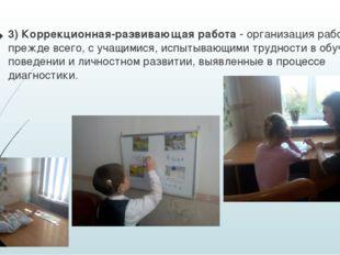 3) Коррекционная-развивающая работа - организация работы, прежде всего, с уча
