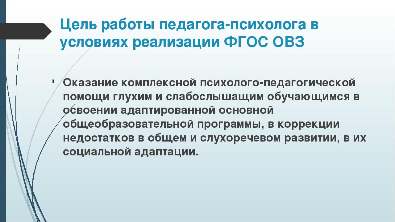 Цель работы педагога-психолога в условиях реализации ФГОС ОВЗ Оказание компле...