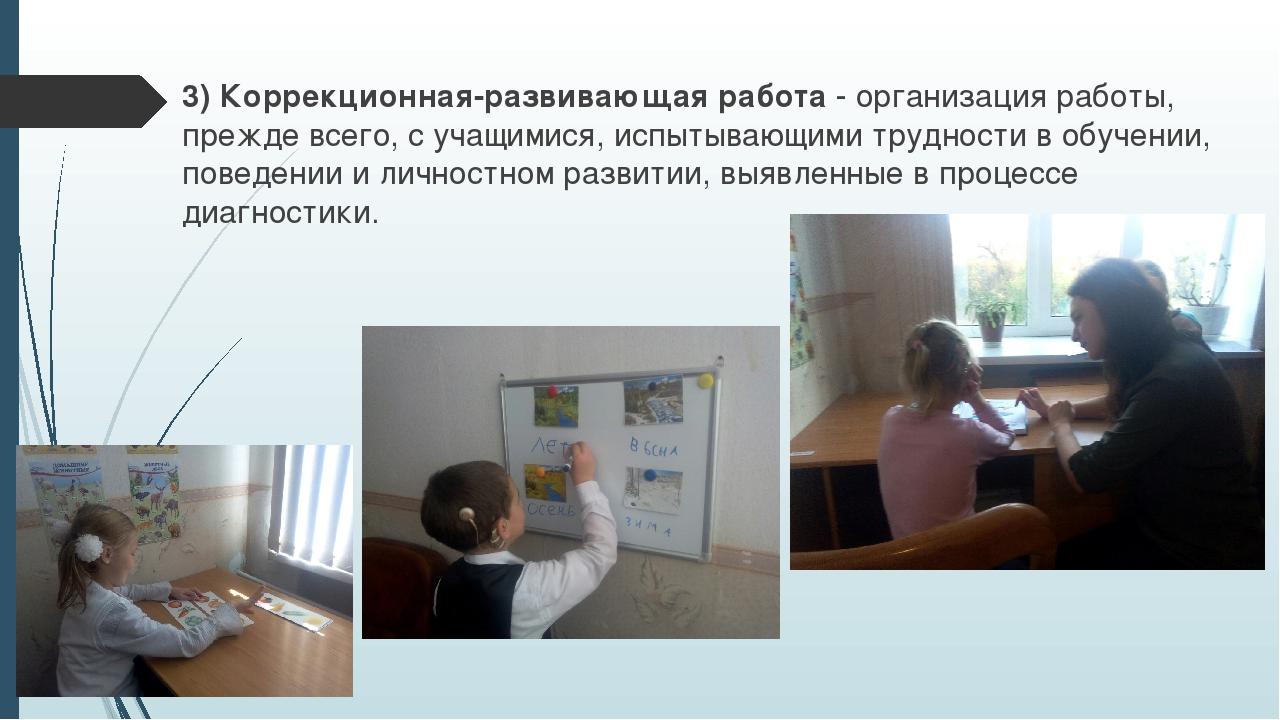 3) Коррекционная-развивающая работа - организация работы, прежде всего, с уча...