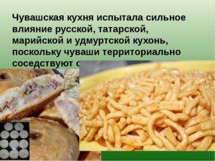 Чувашская кухня испытала сильное влияние русской, татарской, марийской и удм