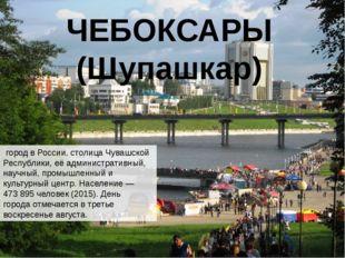 ЧЕБОКСАРЫ (Шупашкар) городвРоссии,столицаЧувашской Республики, её админи