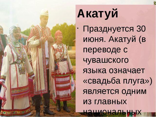 Акатуй Празднуется 30 июня. Акатуй (в переводе с чувашского языка означает «...