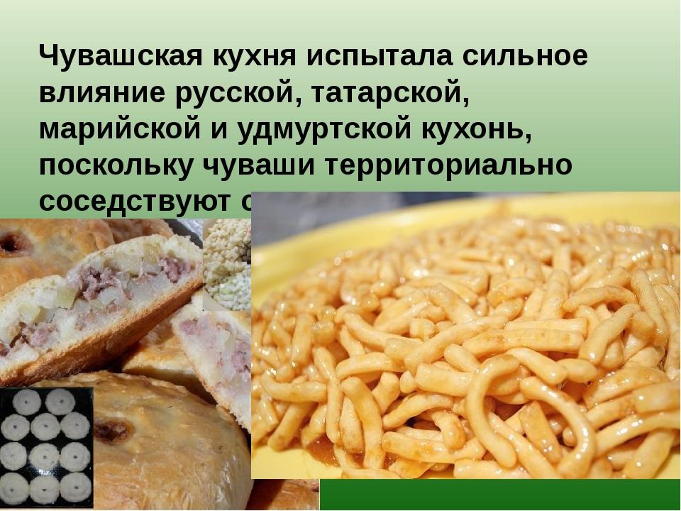 Чувашская кухня испытала сильное влияние русской, татарской, марийской и удм...