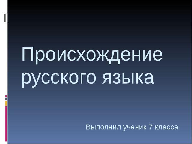 Происхождение русского языка Выполнил ученик 7 класса Бадашев Сергей 2014 г.
