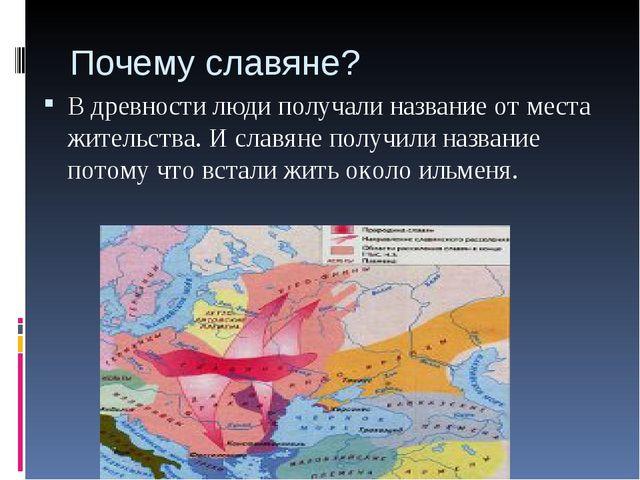 Почему славяне? В древности люди получали название от места жительства. И сла...