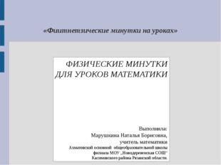 «Фиитнетзические минутки на уроках» ФИЗИЧЕСКИЕ МИНУТКИ ДЛЯ УРОКОВ МАТЕМАТИКИ