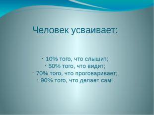 Человек усваивает: 10% того, что слышит; 50% того, что видит; 70% того, что п