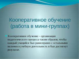 Кооперативное обучение (работа в мини-группах) Кооперативное обучение – орган