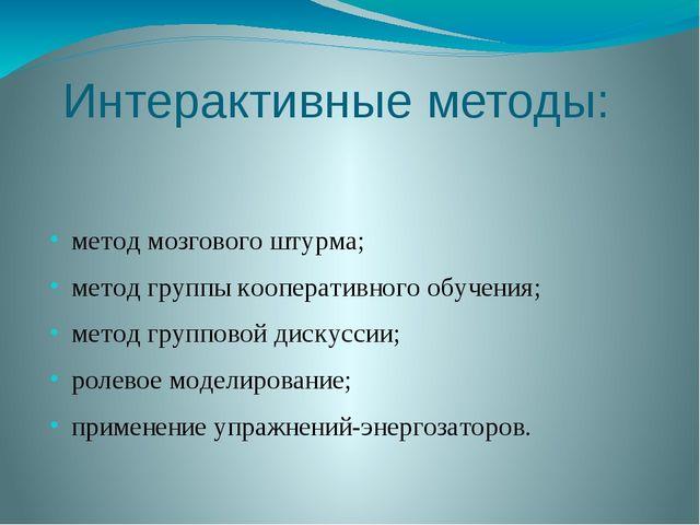 Интерактивные методы: метод мозгового штурма; метод группы кооперативного обу...