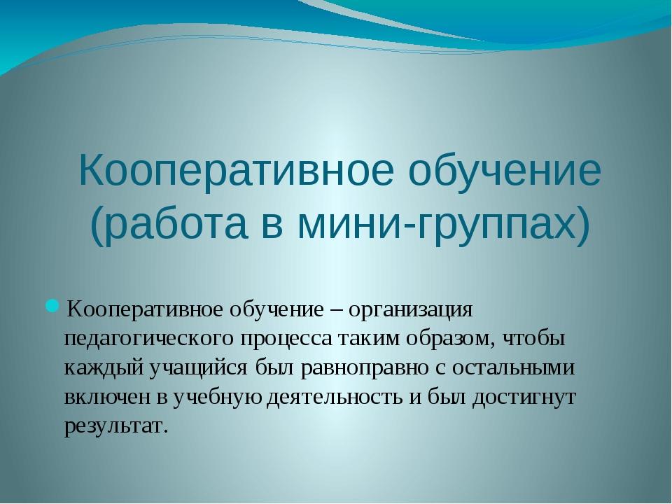 Кооперативное обучение (работа в мини-группах) Кооперативное обучение – орган...