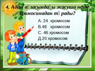 4. Адам ағзасындағы жасуша неше хромосомадан тұрады? А. 24 хромосом В.48 хром