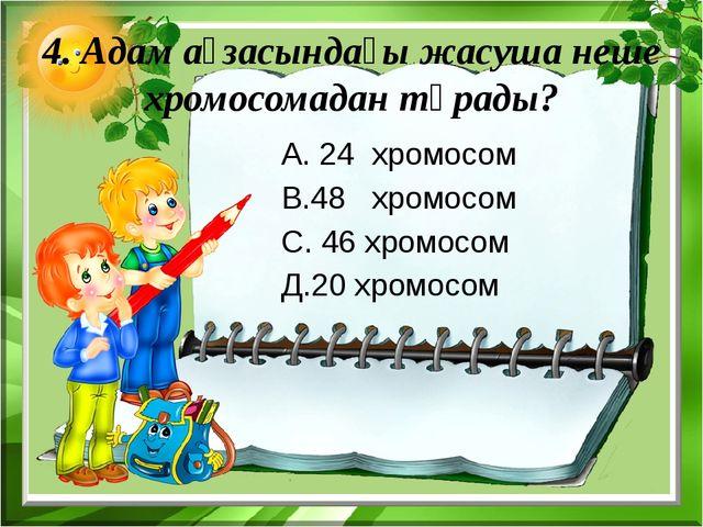 4. Адам ағзасындағы жасуша неше хромосомадан тұрады? А. 24 хромосом В.48 хром...